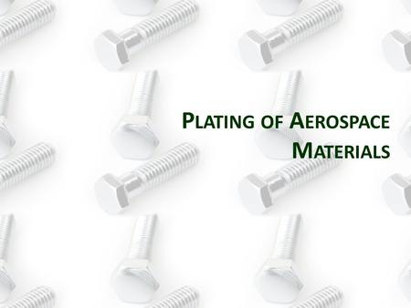 P LATING OF A EROSPACE M ATERIALS. Reason for use: Good corrosion resistance and preferred in Aerospace over Zinc Finish/Color: Typical colors include.