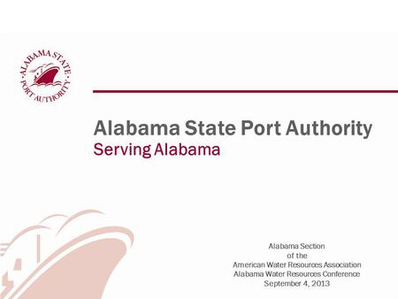 Alabama State Port Authority Serving Alabama Alabama Section of the American Water Resources Association Alabama Water Resources Conference September 4,