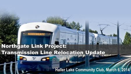 Haller Lake Community Club, March 6, 2014 Northgate Link Project: Transmission Line Relocation Update.