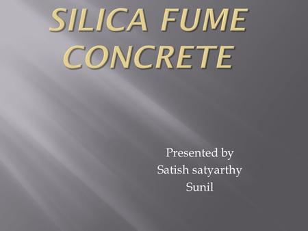 Presented by Satish satyarthy Sunil. Silica fume is also referred to as micro silica or condensed silica fume but the term silica fume has been generally.
