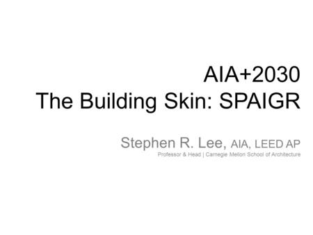 AIA+2030 The Building Skin: SPAIGR Stephen R. Lee, AIA, LEED AP Professor & Head | Carnegie Mellon School of Architecture.