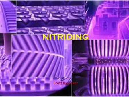 NITRIDING Brett Iseneker. History of nitriding Dr. Adolph Fry in the 1900s Figured out that iron and nitrogen had an attraction to each other 1906 he.