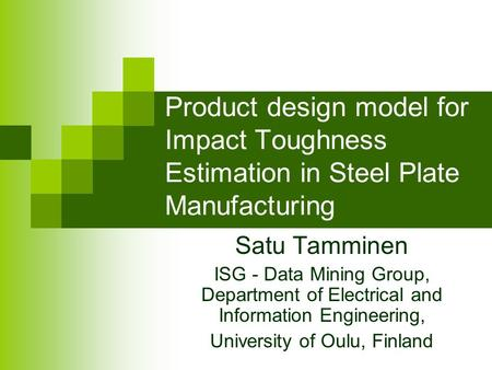 Product design model for Impact Toughness Estimation in Steel Plate Manufacturing Satu Tamminen ISG - Data Mining Group, Department of Electrical and Information.