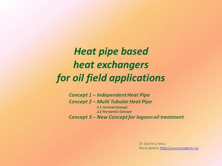 Heat pipe based heat exchangers for oil field applications Concept 1 – Independent Heat Pipe Concept 2 – Multi Tubular Heat Pipe 2.1 Vertical Concept 2.2.
