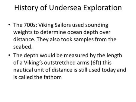 History of Undersea Exploration The 700s: Viking Sailors used sounding weights to determine ocean depth over distance. They also took samples from the.
