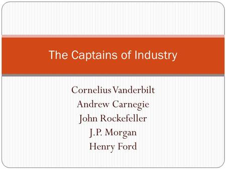 Cornelius Vanderbilt Andrew Carnegie John Rockefeller J.P. Morgan Henry Ford The Captains of Industry.
