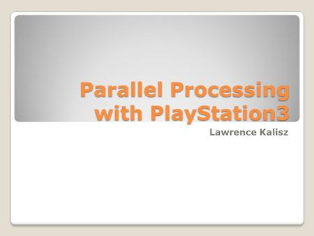 Parallel Processing with PlayStation3 Lawrence Kalisz.