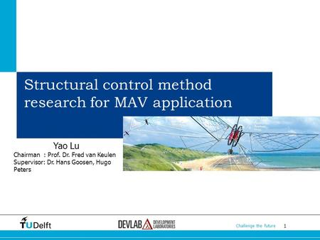 1 Challenge the future 1 1 Structural control method research for MAV application Yao Lu Chairman : Prof. Dr. Fred van Keulen Supervisor: Dr. Hans Goosen,