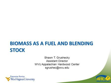 BIOMASS AS A FUEL AND BLENDING STOCK Shawn T. Grushecky Assistant Director WVU Appalachian Hardwood Center