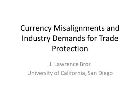 Currency Misalignments and Industry Demands for Trade Protection J. Lawrence Broz University of California, San Diego.