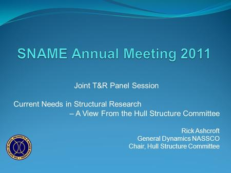 Joint T&R Panel Session Current Needs in Structural Research – A View From the Hull Structure Committee Rick Ashcroft General Dynamics NASSCO Chair, Hull.
