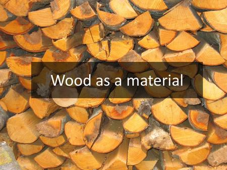 Wood as a material. When constructing a furniture, a building or a bridge, we might choose wood.