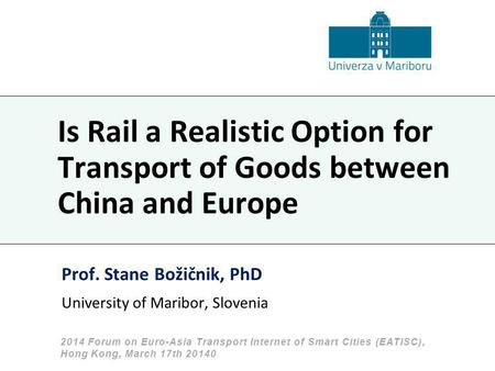 Is Rail a Realistic Option for Transport of Goods between China and Europe Prof. Stane Božičnik, PhD University of Maribor, Slovenia 2014 Forum on Euro-Asia.
