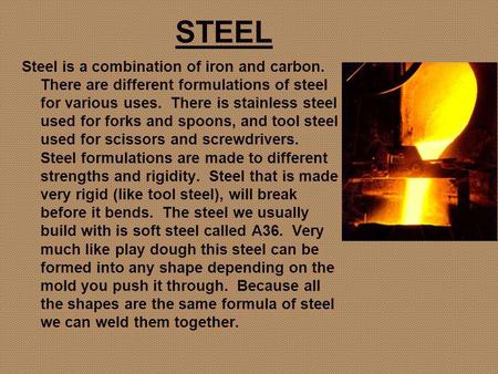 STEEL Steel is a combination of iron and carbon. There are different formulations of steel for various uses. There is stainless steel used for forks and.