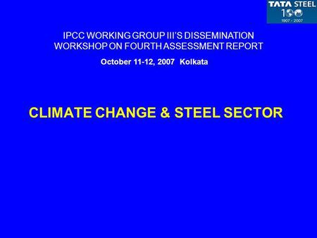 CLIMATE CHANGE & STEEL SECTOR IPCC WORKING GROUP IIIS DISSEMINATION WORKSHOP ON FOURTH ASSESSMENT REPORT October 11-12, 2007 Kolkata.