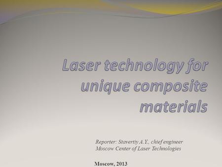 Reporter: Stavertiy A.Y., chief engineer Moscow Center of Laser Technologies Moscow, 2013.