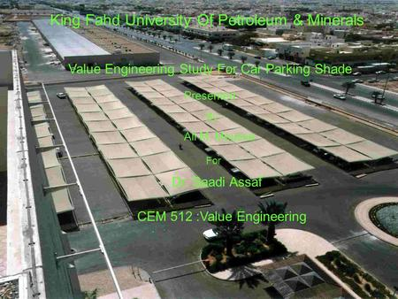 King Fahd University Of Petroleum & Minerals Value Engineering Study For Car Parking Shade Presented By Ali M. Moussa For CEM 512 :Value Engineering Dr.