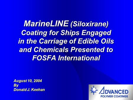 MarineLINE (Siloxirane) Coating for Ships Engaged in the Carriage of Edible Oils and Chemicals Presented to FOSFA International August 10, 2004 By Donald.
