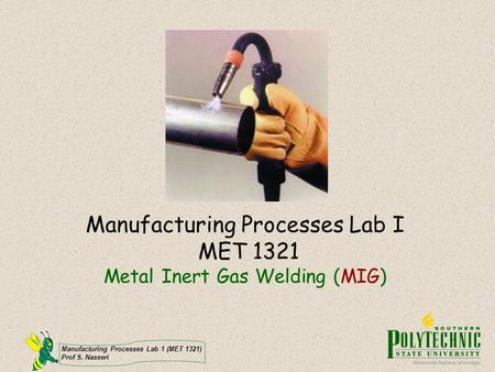 Manufacturing Processes Lab I MET 1321 Metal Inert Gas Welding (MIG)