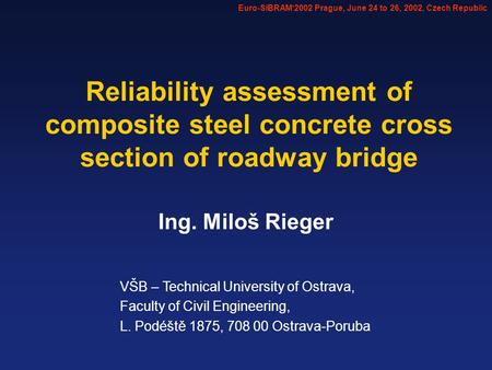 Ing. Miloš Rieger Reliability assessment of composite steel concrete cross section of roadway bridge VŠB – Technical University of Ostrava, Faculty of.