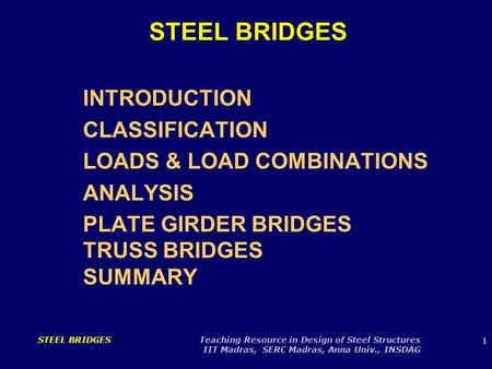 1 STEEL BRIDGES Teaching Resource in Design of Steel Structures IIT Madras, SERC Madras, Anna Univ., INSDAG STEEL BRIDGES INTRODUCTION CLASSIFICATION LOADS.