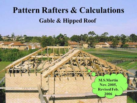 Pattern Rafters & Calculations Gable & Hipped Roof M.S.Martin Nov. 2005, Revised Feb. 2006.