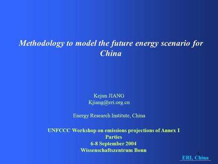 1 Methodology to model the future energy scenario for China Kejun JIANG Energy Research Institute, China UNFCCC Workshop on emissions.