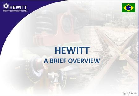 HEWITT A BRIEF OVERVIEW April / 2010. WHO ARE WE? ONE OF THE TOP PROVIDERS OF RAILROAD PRODUCTS AND SERVICES FOR THE BRAZILIAN AND LATIN AMERICAN MARKETS.