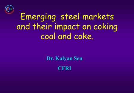 Emerging steel markets and their impact on coking coal and coke. Dr. Kalyan Sen CFRI.