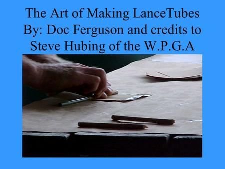 The Art of Making LanceTubes By: Doc Ferguson and credits to Steve Hubing of the W.P.G.A.