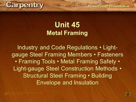 PowerPoint ® Presentation Unit 45 Metal Framing Industry and Code Regulations Light- gauge Steel Framing Members Fasteners Framing Tools Metal Framing.