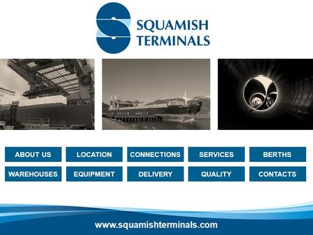 LOCATIONBERTHSSERVICESCONNECTIONS CONTACTS DELIVERYWAREHOUSES ABOUT US EQUIPMENT QUALITY www.squamishterminals.com.