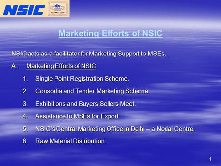 1 Marketing Efforts of NSIC NSIC acts as a facilitator for Marketing Support to MSEs. A.Marketing Efforts of NSIC 1.Single Point Registration Scheme. 2.Consortia.
