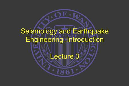 Seismology and Earthquake Engineering :Introduction Lecture 3.