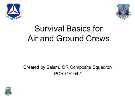 Survival Basics for Air and Ground Crews Created by Salem, OR Composite Squadron PCR-OR-042.