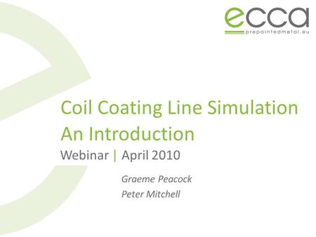 Coil Coating Line Simulation An Introduction Webinar | April 2010 Graeme Peacock Peter Mitchell.