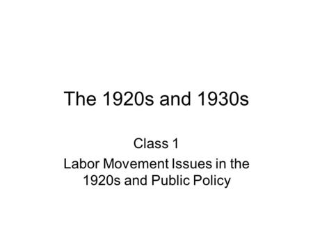The 1920s and 1930s Class 1 Labor Movement Issues in the 1920s and Public Policy.