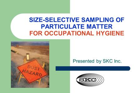 SIZE-SELECTIVE SAMPLING OF PARTICULATE MATTER FOR OCCUPATIONAL HYGIENE Presented by SKC Inc.