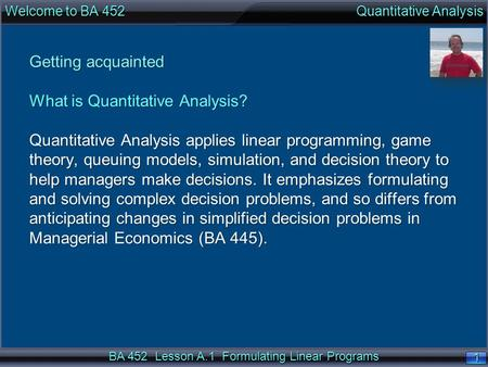 BA 452 Lesson A.1 Formulating Linear Programs 1 1 Getting acquainted What is Quantitative Analysis? Quantitative Analysis applies linear programming, game.