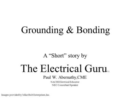 Grounding & Bonding A Short story by The Electrical Guru TM Paul W. Abernathy,CME NACHI Electrical Educator NEC Consultant/Speaker Images provided by Mike.