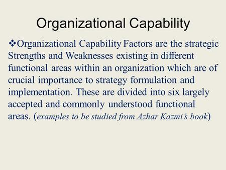 Organizational Capability Organizational Capability Factors are the strategic Strengths and Weaknesses existing in different functional areas within an.