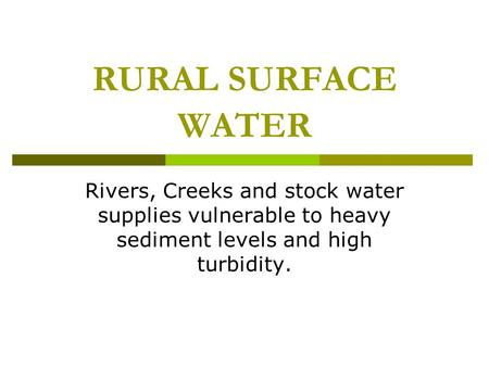 RURAL SURFACE WATER Rivers, Creeks and stock water supplies vulnerable to heavy sediment levels and high turbidity.