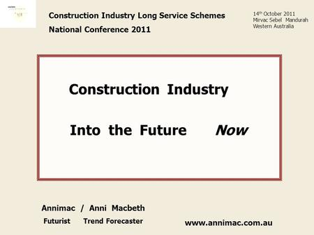 Www.annimac.com.au Construction Industry Long Service Schemes National Conference 2011 Construction Industry Into the Future Now 14 th October 2011 Mirvac.