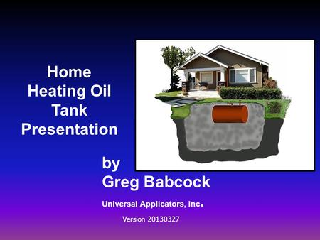 Home Heating Oil Tank Presentation by Greg Babcock Universal Applicators, Inc. Version 20130327.
