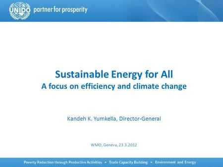 Sustainable Energy for All A focus on efficiency and climate change Kandeh K. Yumkella, Director-General WMO, Geneva, 23.3.2012.