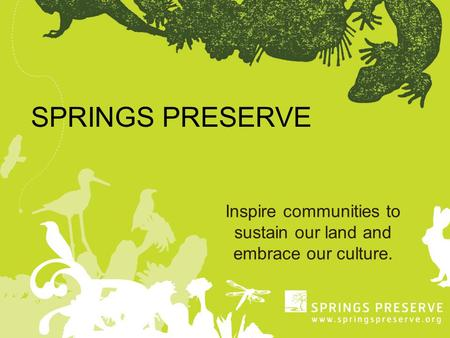 SPRINGS PRESERVE Inspire communities to sustain our land and embrace our culture.