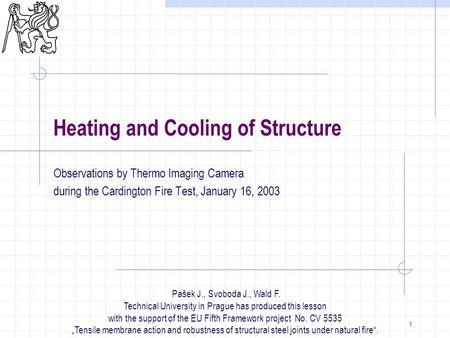 1 Heating and Cooling of Structure Observations by Thermo Imaging Camera during the Cardington Fire Test, January 16, 2003 Pašek J., Svoboda J., Wald.
