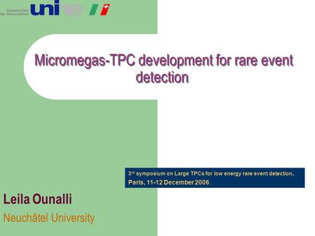 Micromegas-TPC development for rare event detection Leila Ounalli Neuchâtel University 3 rd symposium on Large TPCs for low energy rare event detection,