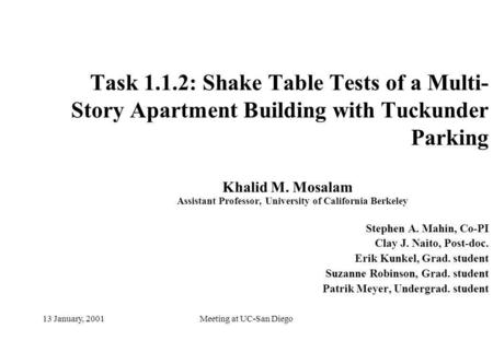 Meeting at UC-San Diego13 January, 2001 Task 1.1.2: Shake Table Tests of a Multi- Story Apartment Building with Tuckunder Parking Khalid M. Mosalam Assistant.