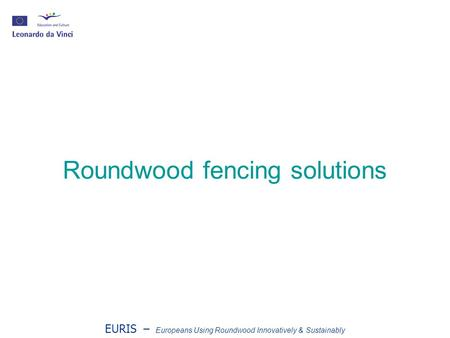 EURIS – Europeans Using Roundwood Innovatively & Sustainably Roundwood fencing solutions.